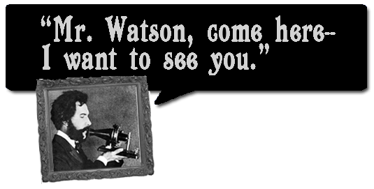 Mr. Watson, come here--I want to see you. --Alexander Graham Bell