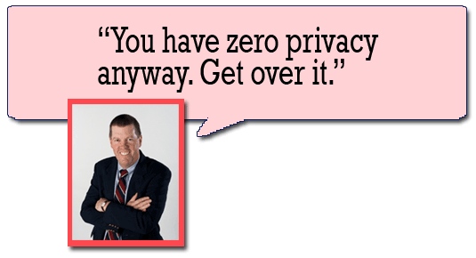 You have no privacy anyway. Get over it. --Scott McNealy