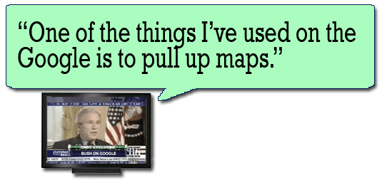 One of the things I've used on the Google is to pull up maps --George W. Bush
