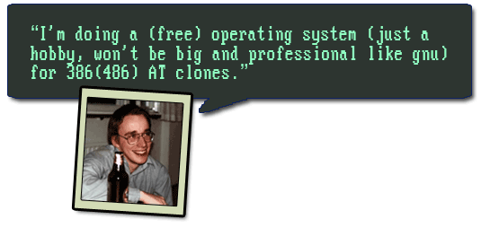 I'm doing a (free) operating system (won't be big and professional like gnu) --Linus Torvalds