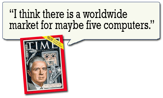 I think there is a worldwide market for maybe five computers. --Thomas J. Watson